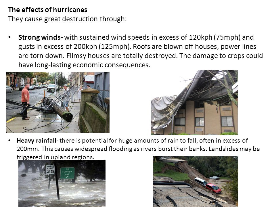 The effects of hurricanes They cause great destruction through: Strong winds- with sustained wind speeds in excess of 120kph (75mph) and gusts in excess of 200kph (125mph).