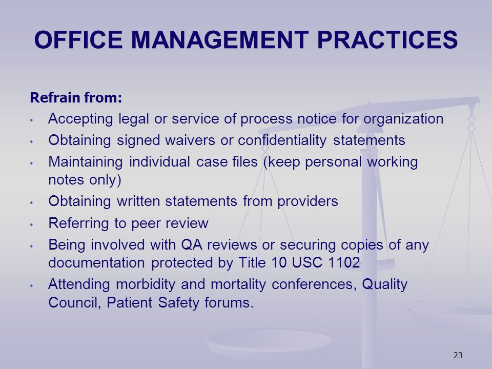 OFFICE MANAGEMENT PRACTICES Refrain from: Accepting legal or service of process notice for organization Obtaining signed waivers or confidentiality statements Maintaining individual case files (keep personal working notes only) Obtaining written statements from providers Referring to peer review Being involved with QA reviews or securing copies of any documentation protected by Title 10 USC 1102 Attending morbidity and mortality conferences, Quality Council, Patient Safety forums.