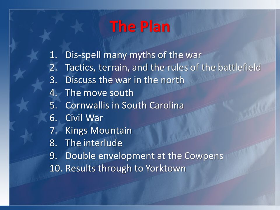 The Plan 1.Dis-spell many myths of the war 2.Tactics, terrain, and the rules of the battlefield 3.Discuss the war in the north 4.The move south 5.Cornwallis in South Carolina 6.Civil War 7.Kings Mountain 8.The interlude 9.Double envelopment at the Cowpens 10.Results through to Yorktown