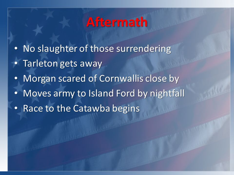 Aftermath No slaughter of those surrendering No slaughter of those surrendering Tarleton gets away Tarleton gets away Morgan scared of Cornwallis close by Morgan scared of Cornwallis close by Moves army to Island Ford by nightfall Moves army to Island Ford by nightfall Race to the Catawba begins Race to the Catawba begins