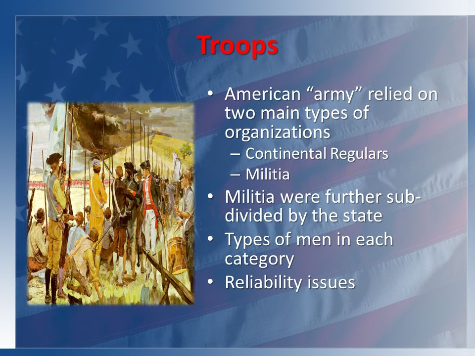 Troops American army relied on two main types of organizations American army relied on two main types of organizations – Continental Regulars – Militia Militia were further sub- divided by the state Militia were further sub- divided by the state Types of men in each category Types of men in each category Reliability issues Reliability issues