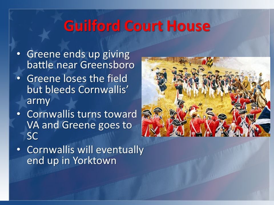 Guilford Court House Greene ends up giving battle near Greensboro Greene ends up giving battle near Greensboro Greene loses the field but bleeds Cornwallis' army Greene loses the field but bleeds Cornwallis' army Cornwallis turns toward VA and Greene goes to SC Cornwallis turns toward VA and Greene goes to SC Cornwallis will eventually end up in Yorktown Cornwallis will eventually end up in Yorktown