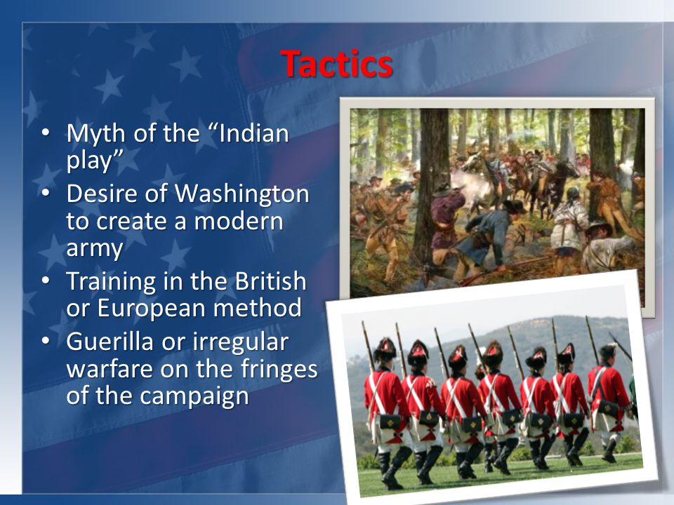 Tactics Myth of the Indian play Myth of the Indian play Desire of Washington to create a modern army Desire of Washington to create a modern army Training in the British or European method Training in the British or European method Guerilla or irregular warfare on the fringes of the campaign Guerilla or irregular warfare on the fringes of the campaign