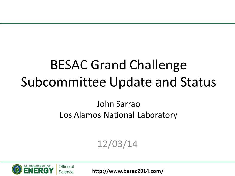 BESAC Grand Challenge Subcommittee Update and Status John Sarrao Los Alamos National Laboratory 12/03/14 http://www.besac2014.com/