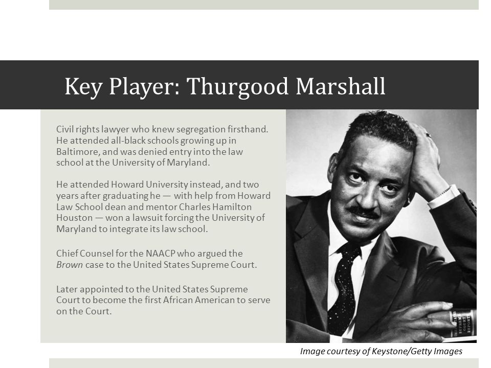 Key Player: Thurgood Marshall Civil rights lawyer who knew segregation firsthand.