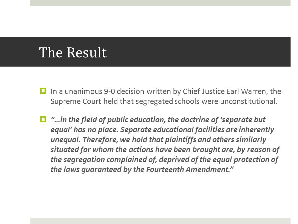 The Result  In a unanimous 9-0 decision written by Chief Justice Earl Warren, the Supreme Court held that segregated schools were unconstitutional.