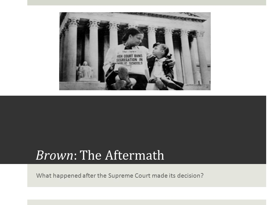 Brown: The Aftermath What happened after the Supreme Court made its decision