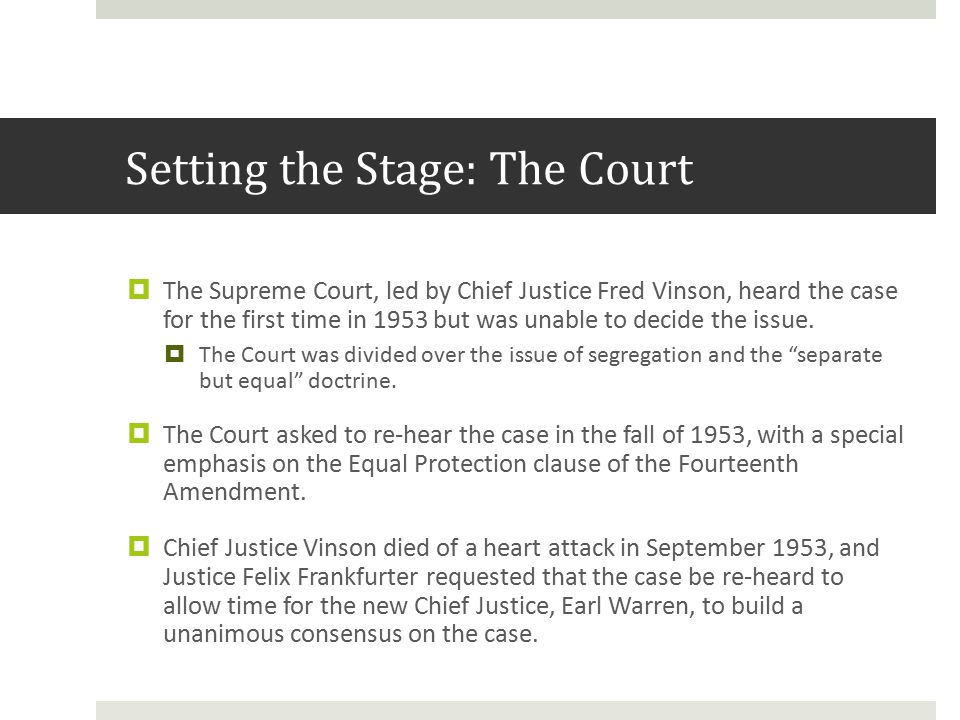 Setting the Stage: The Court  The Supreme Court, led by Chief Justice Fred Vinson, heard the case for the first time in 1953 but was unable to decide the issue.