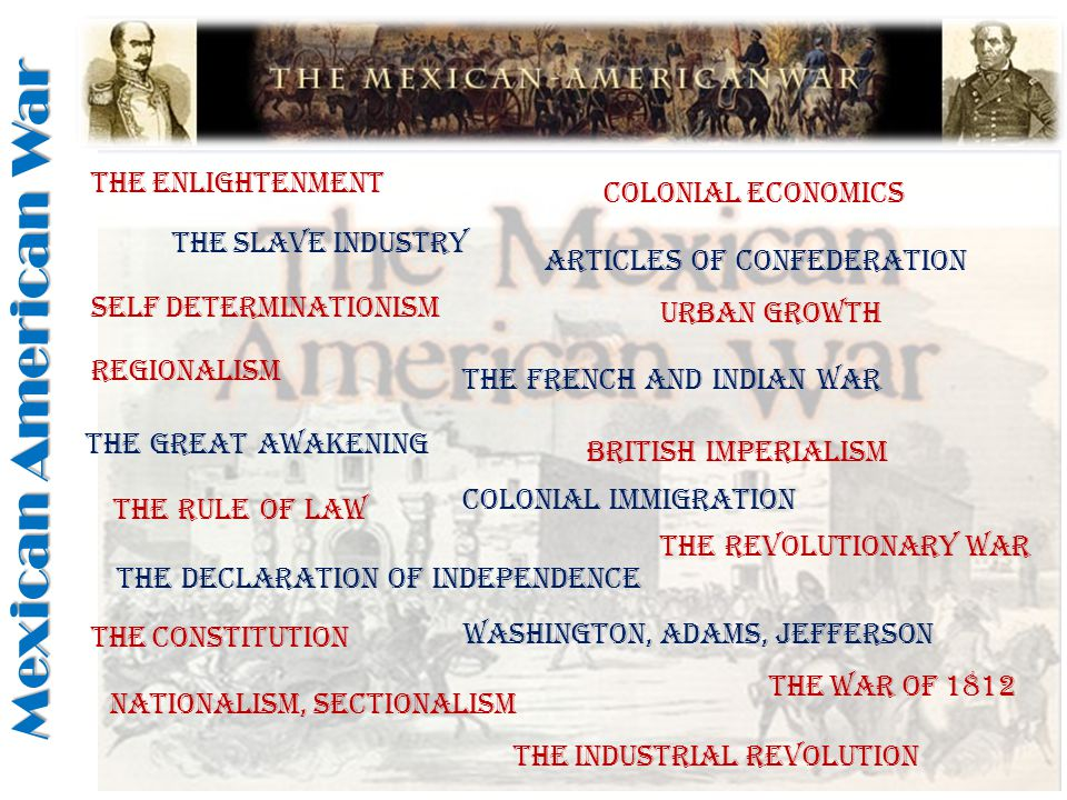 Washington, Adams, Jefferson The Great Awakening The Enlightenment Urban Growth Colonial Immigration The Slave Industry Colonial Economics The French and Indian War Self Determinationism British Imperialism The Rule of LAw The Declaration of Independence The Revolutionary War Articles of Confederation The Constitution Regionalism The War of 1812 Nationalism, Sectionalism The Industrial revolution