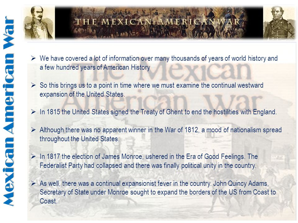 Mexican American War  We have covered a lot of information over many thousands of years of world history and a few hundred years of American History  So this brings us to a point in time where we must examine the continual westward expansion of the United States.