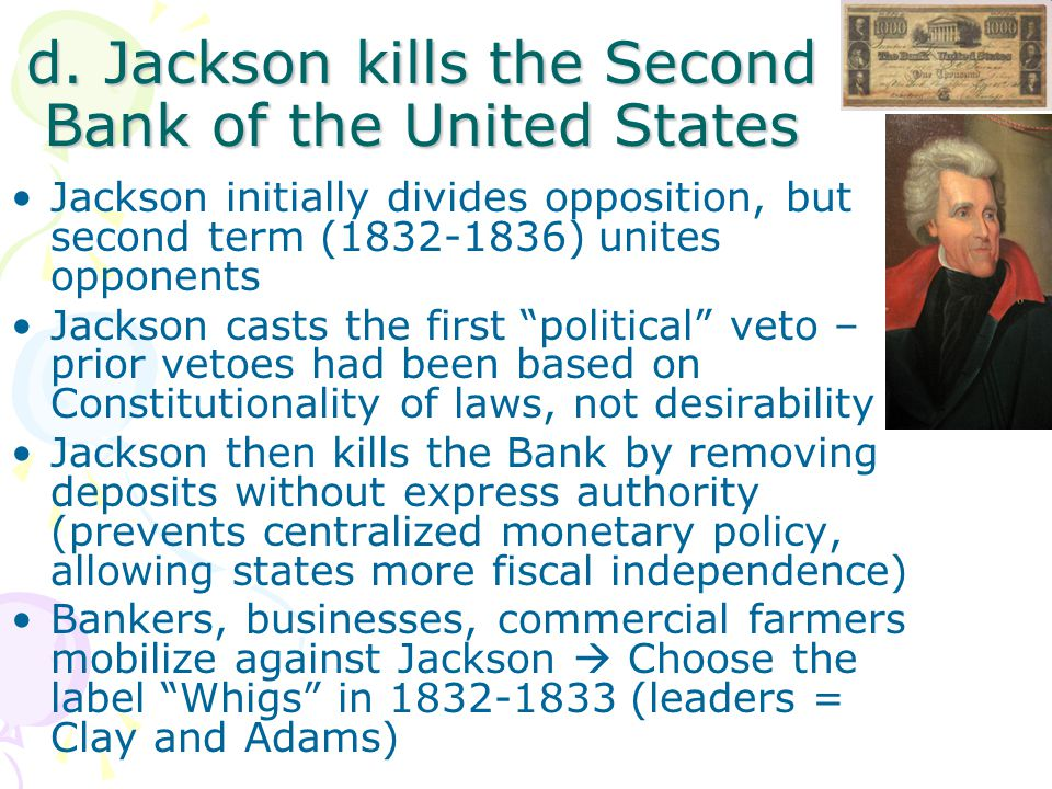 d. Jackson kills the Second Bank of the United States Jackson initially divides opposition, but second term (1832-1836) unites opponents Jackson casts