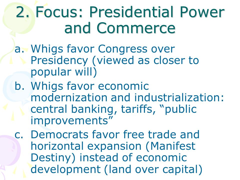 2. Focus: Presidential Power and Commerce a.Whigs favor Congress over Presidency (viewed as closer to popular will) b.Whigs favor economic modernizati