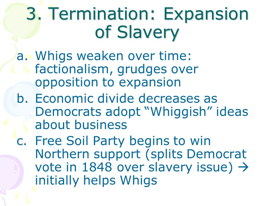 3. Termination: Expansion of Slavery a.Whigs weaken over time: factionalism, grudges over opposition to expansion b.Economic divide decreases as Democ