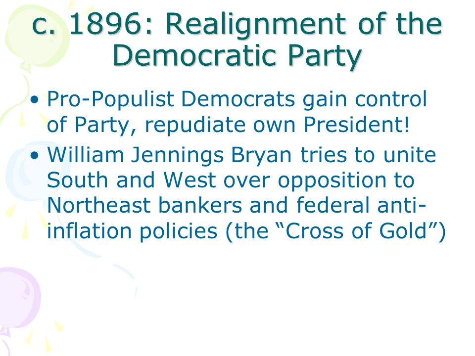 c. 1896: Realignment of the Democratic Party Pro-Populist Democrats gain control of Party, repudiate own President! William Jennings Bryan tries to un
