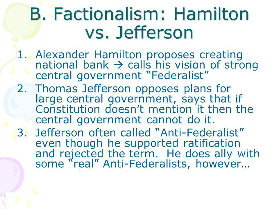 "B. Factionalism: Hamilton vs. Jefferson 1.Alexander Hamilton proposes creating national bank  calls his vision of strong central government ""Federali"
