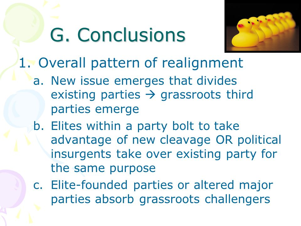 G. Conclusions 1.Overall pattern of realignment a.New issue emerges that divides existing parties  grassroots third parties emerge b.Elites within a