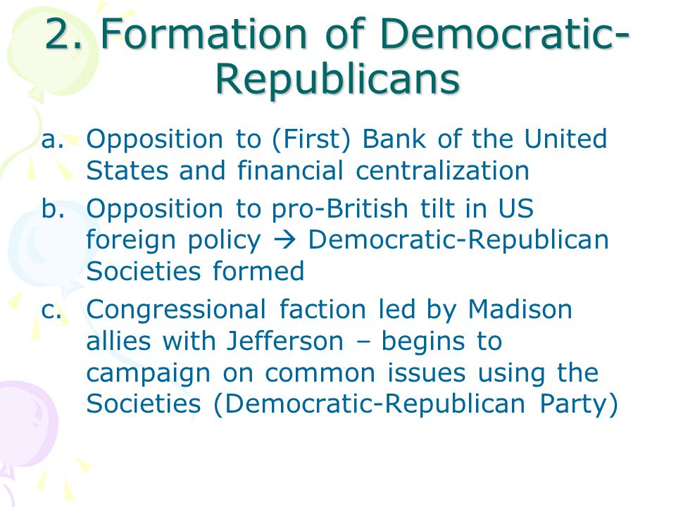 2. Formation of Democratic- Republicans a.Opposition to (First) Bank of the United States and financial centralization b.Opposition to pro-British til