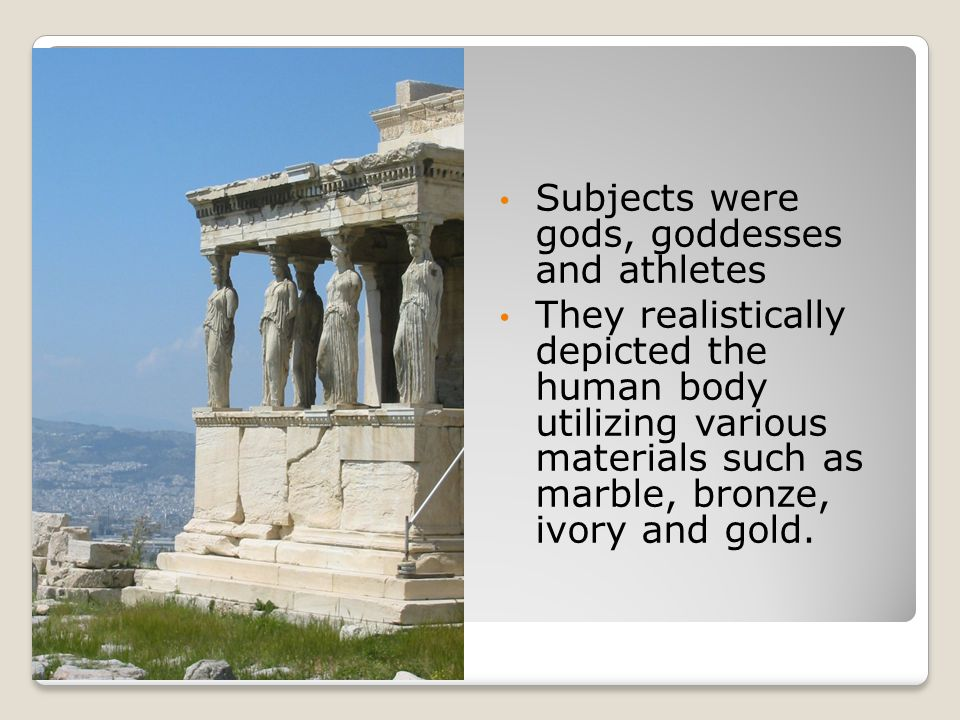 Subjects were gods, goddesses and athletes They realistically depicted the human body utilizing various materials such as marble, bronze, ivory and go