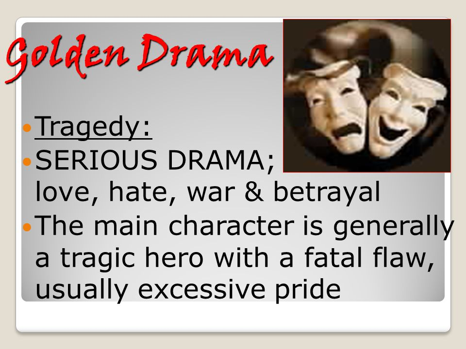 Golden Drama Tragedy: SERIOUS DRAMA; love, hate, war & betrayal The main character is generally a tragic hero with a fatal flaw, usually excessive pri