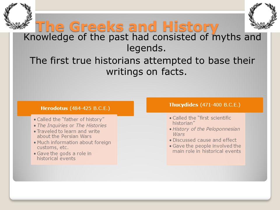 The Greeks and History Knowledge of the past had consisted of myths and legends. The first true historians attempted to base their writings on facts.