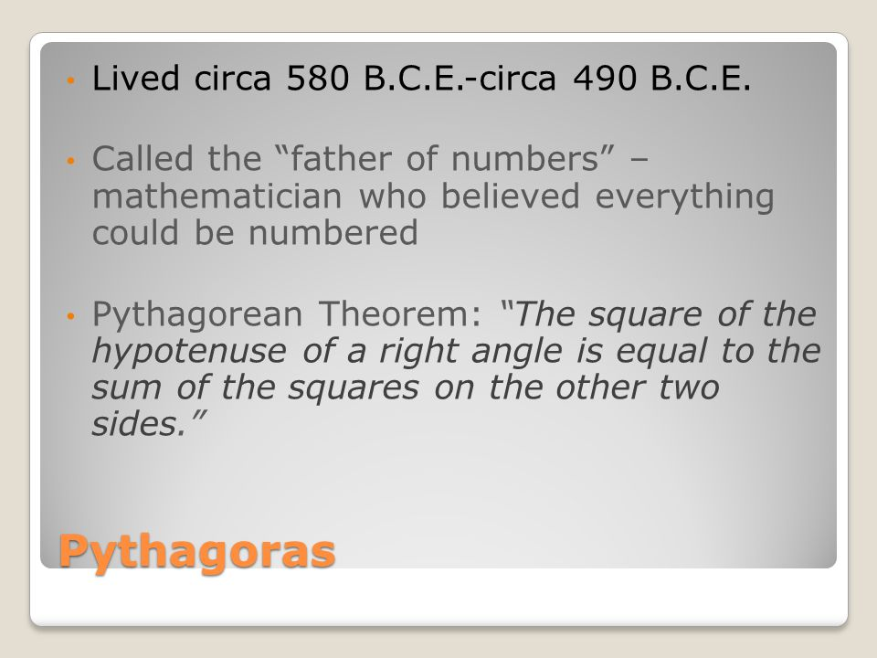 "Pythagoras Lived circa 580 B.C.E.-circa 490 B.C.E. Called the ""father of numbers"" – mathematician who believed everything could be numbered Pythagorea"