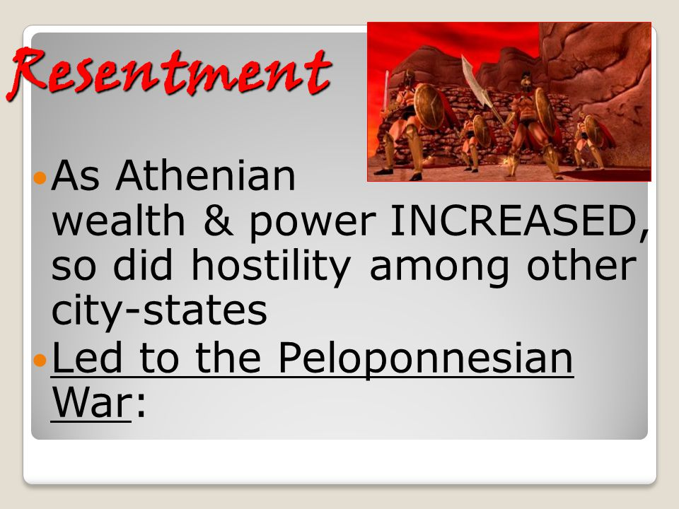 Resentment As Athenian wealth & power INCREASED, so did hostility among other city-states Led to the Peloponnesian War: