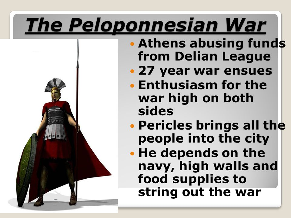 The Peloponnesian War Athens abusing funds from Delian League 27 year war ensues Enthusiasm for the war high on both sides Pericles brings all the peo
