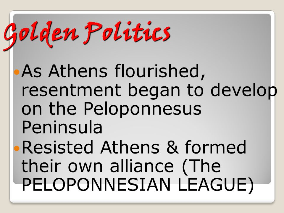 Golden Politics As Athens flourished, resentment began to develop on the Peloponnesus Peninsula Resisted Athens & formed their own alliance (The PELOP