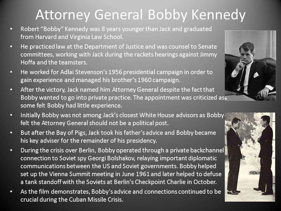 Attorney General Bobby Kennedy Robert Bobby Kennedy was 8 years younger than Jack and graduated from Harvard and Virginia Law School.