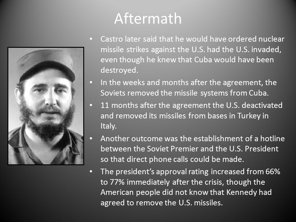 Aftermath Castro later said that he would have ordered nuclear missile strikes against the U.S.