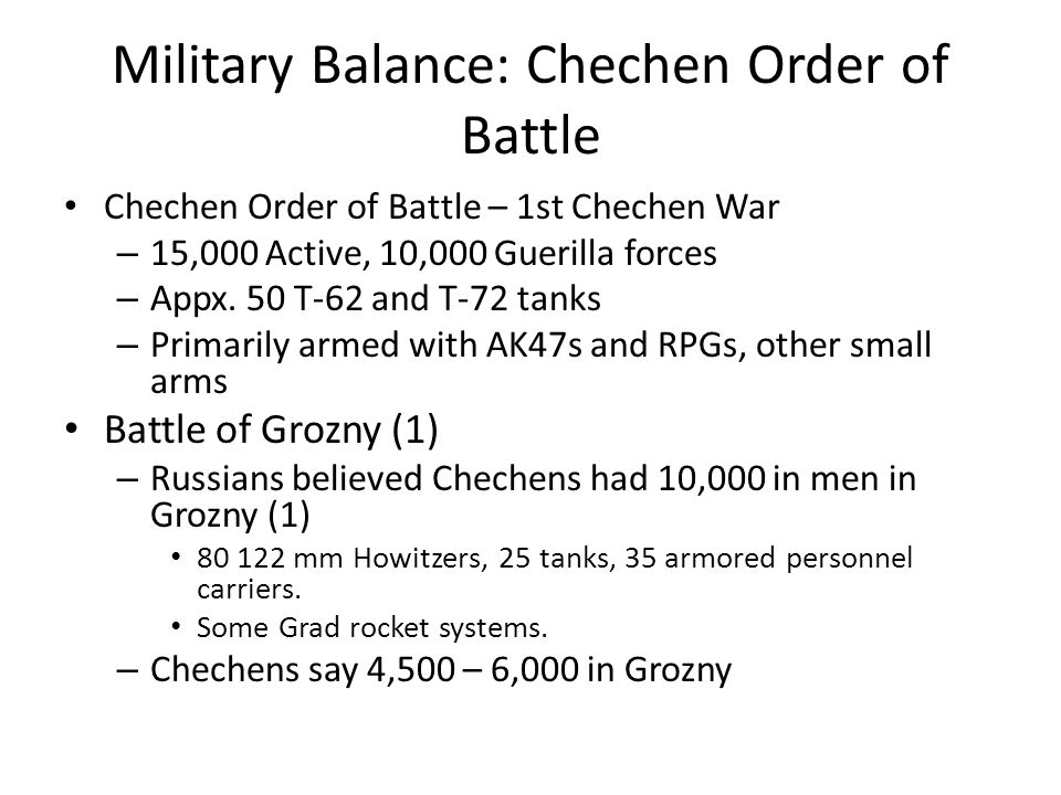 Military Balance: Chechen Order of Battle Chechen Order of Battle – 1st Chechen War – 15,000 Active, 10,000 Guerilla forces – Appx.