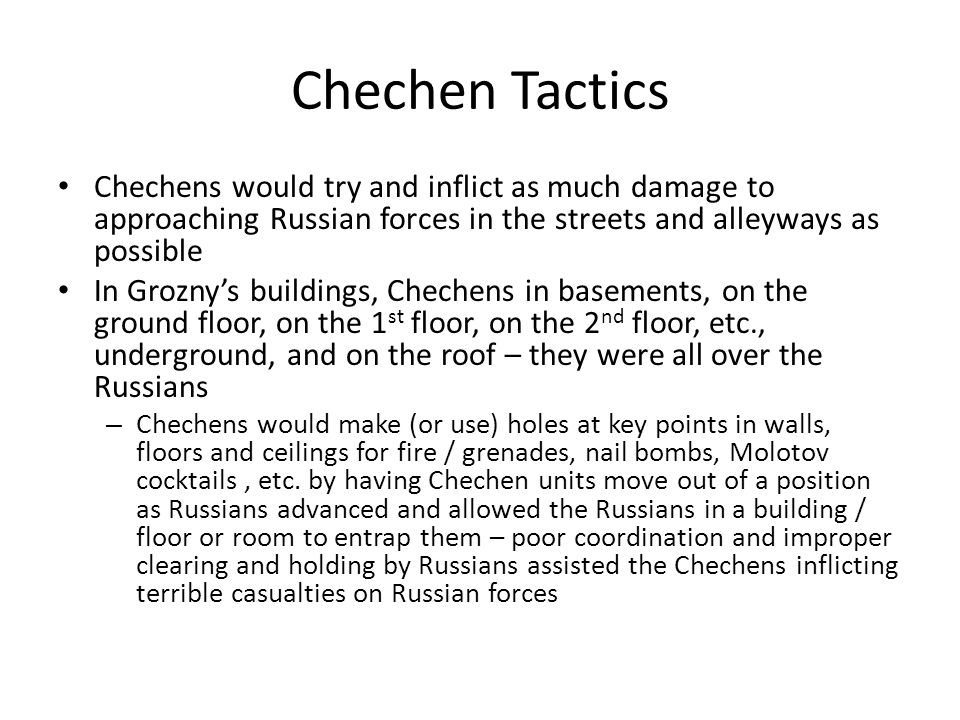Chechen Tactics Chechens would try and inflict as much damage to approaching Russian forces in the streets and alleyways as possible In Grozny's buildings, Chechens in basements, on the ground floor, on the 1 st floor, on the 2 nd floor, etc., underground, and on the roof – they were all over the Russians – Chechens would make (or use) holes at key points in walls, floors and ceilings for fire / grenades, nail bombs, Molotov cocktails, etc.
