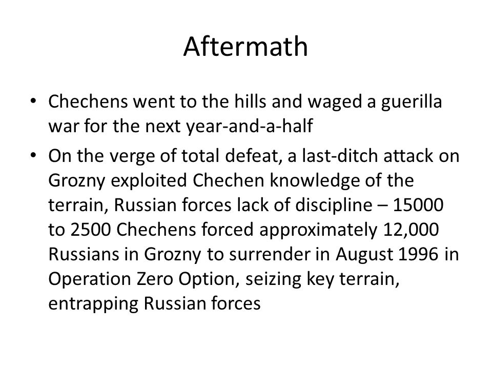 Aftermath Chechens went to the hills and waged a guerilla war for the next year-and-a-half On the verge of total defeat, a last-ditch attack on Grozny exploited Chechen knowledge of the terrain, Russian forces lack of discipline – 15000 to 2500 Chechens forced approximately 12,000 Russians in Grozny to surrender in August 1996 in Operation Zero Option, seizing key terrain, entrapping Russian forces