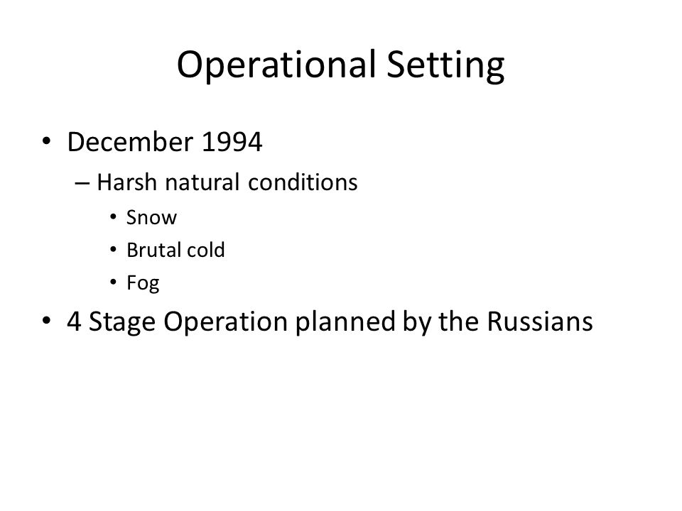 Operational Setting December 1994 – Harsh natural conditions Snow Brutal cold Fog 4 Stage Operation planned by the Russians