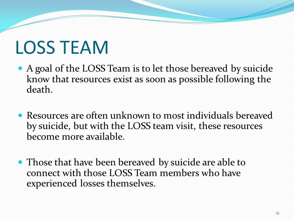 LOSS TEAM A goal of the LOSS Team is to let those bereaved by suicide know that resources exist as soon as possible following the death.
