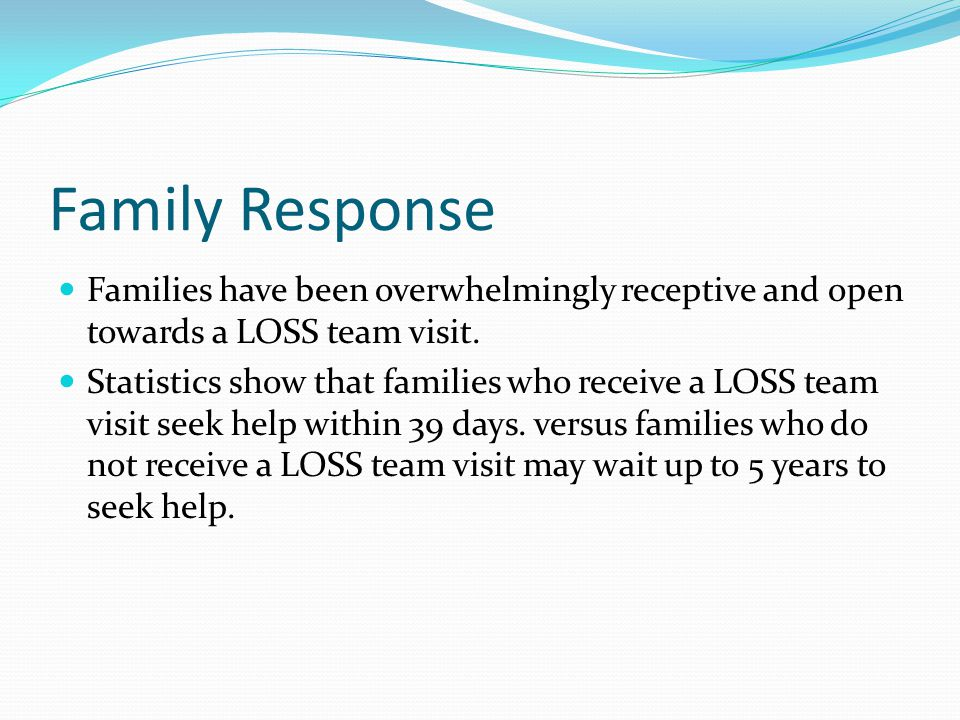 Family Response Families have been overwhelmingly receptive and open towards a LOSS team visit.