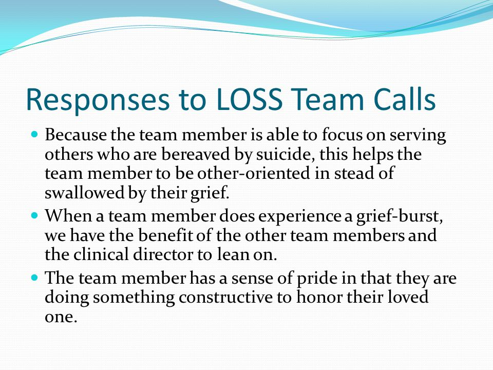 Responses to LOSS Team Calls Because the team member is able to focus on serving others who are bereaved by suicide, this helps the team member to be other-oriented in stead of swallowed by their grief.