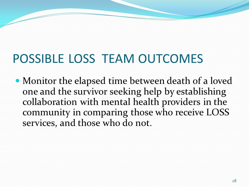 POSSIBLE LOSS TEAM OUTCOMES Monitor the elapsed time between death of a loved one and the survivor seeking help by establishing collaboration with mental health providers in the community in comparing those who receive LOSS services, and those who do not.