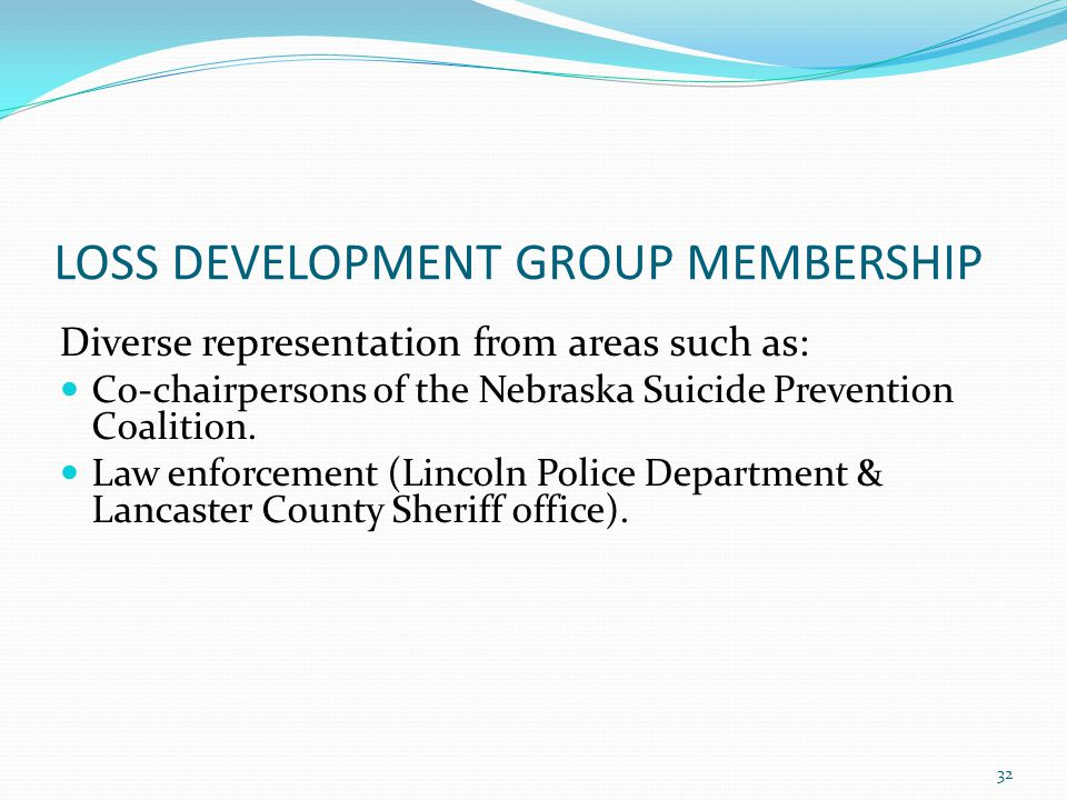 LOSS DEVELOPMENT GROUP MEMBERSHIP Diverse representation from areas such as: Co-chairpersons of the Nebraska Suicide Prevention Coalition.