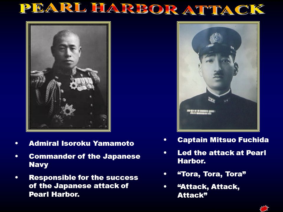 Admiral Isoroku Yamamoto Commander of the Japanese Navy Responsible for the success of the Japanese attack of Pearl Harbor.