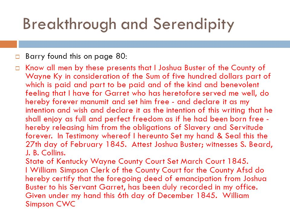 Breakthrough and Serendipity  Barry found this on page 80:  Know all men by these presents that I Joshua Buster of the County of Wayne Ky in consideration of the Sum of five hundred dollars part of which is paid and part to be paid and of the kind and benevolent feeling that I have for Garret who has heretofore served me well, do hereby forever manumit and set him free - and declare it as my intention and wish and declare it as the intention of this writing that he shall enjoy as full and perfect freedom as if he had been born free - hereby releasing him from the obligations of Slavery and Servitude forever.