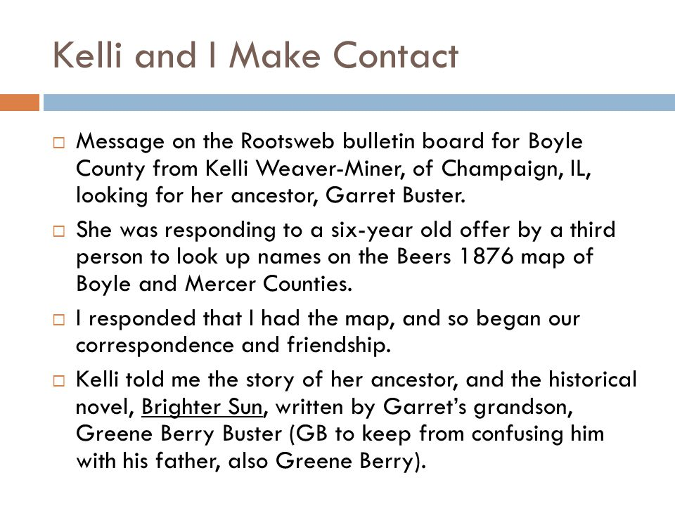 Kelli and I Make Contact  Message on the Rootsweb bulletin board for Boyle County from Kelli Weaver-Miner, of Champaign, IL, looking for her ancestor, Garret Buster.