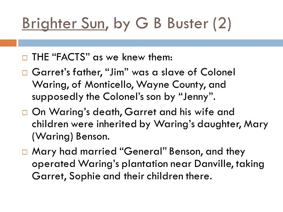 Brighter Sun, by G B Buster (2)  THE FACTS as we knew them:  Garret's father, Jim was a slave of Colonel Waring, of Monticello, Wayne County, and supposedly the Colonel's son by Jenny .