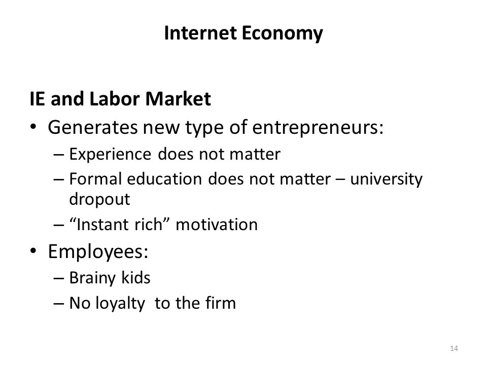Internet Economy IE and Labor Market Generates new type of entrepreneurs: – Experience does not matter – Formal education does not matter – university