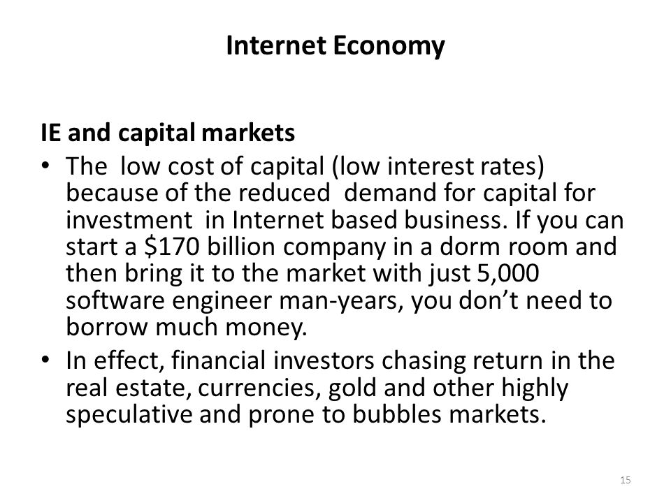 Internet Economy IE and capital markets The low cost of capital (low interest rates) because of the reduced demand for capital for investment in Inter