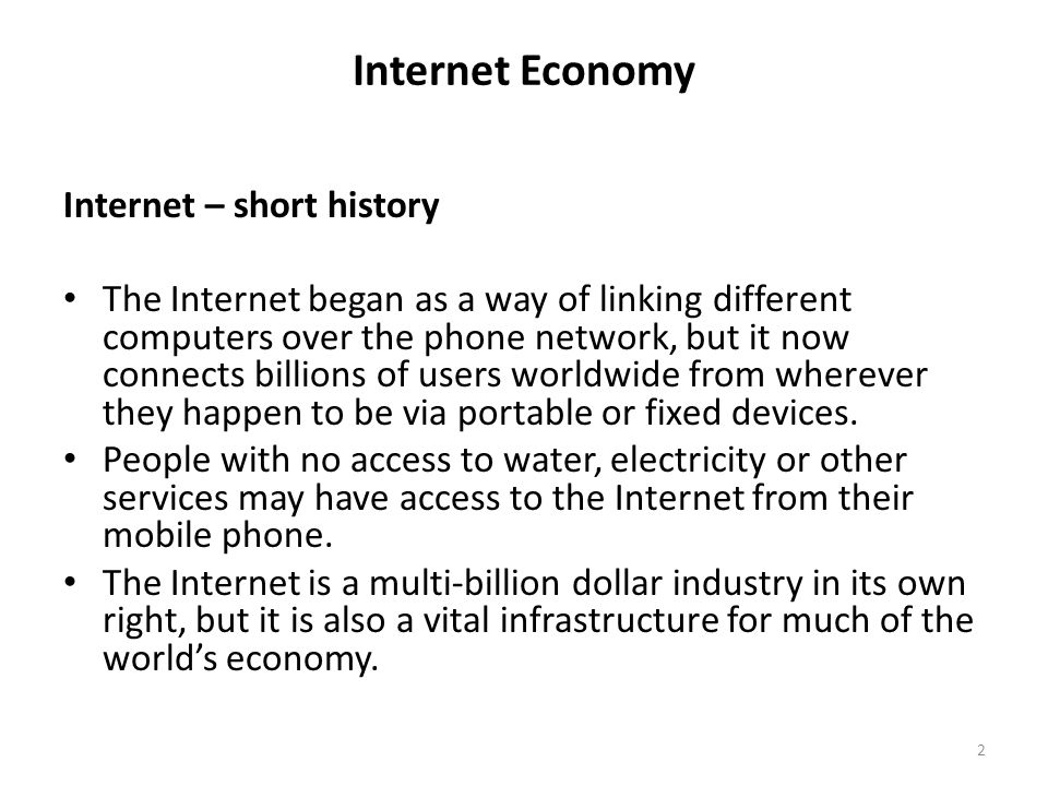 Internet – short history The Internet began as a way of linking different computers over the phone network, but it now connects billions of users worl