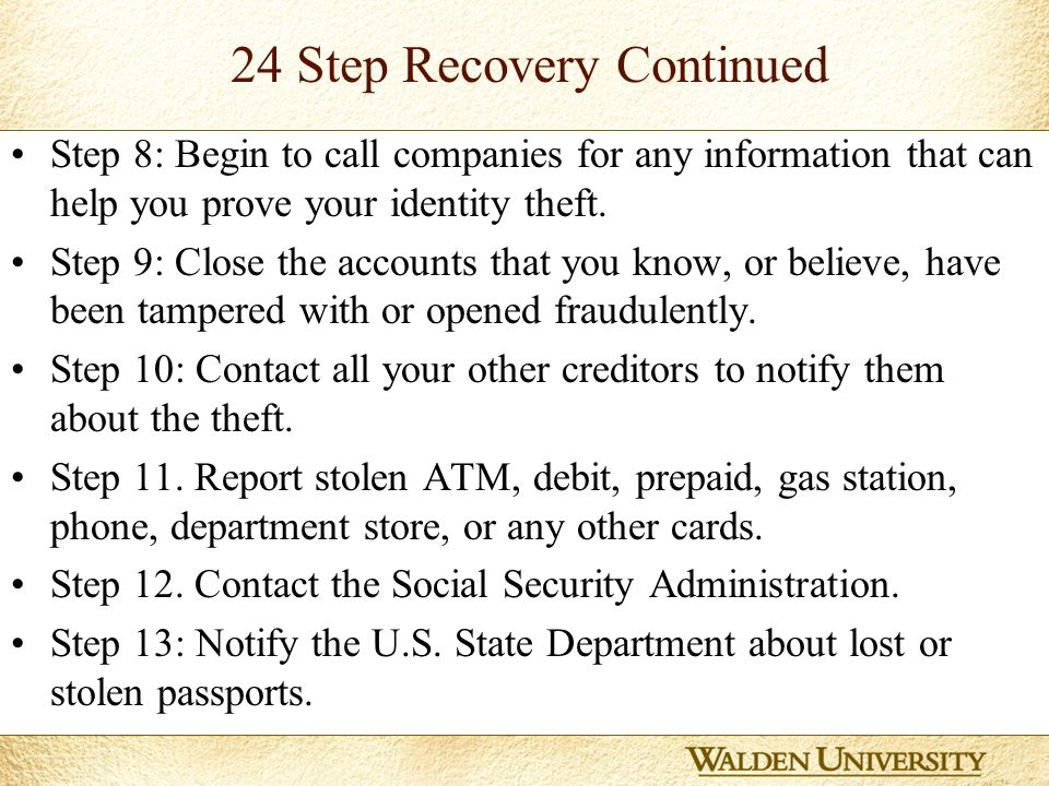 13 24 Step Recovery Continued Step 8: Begin to call companies for any information that can help you prove your identity theft.