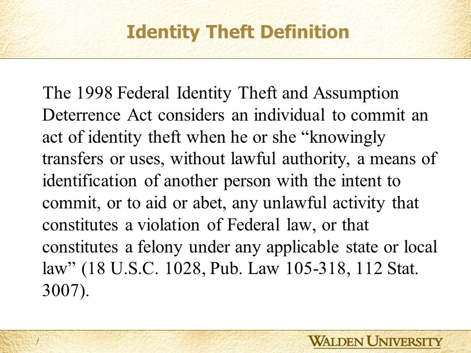 3 Identity Theft Definition The 1998 Federal Identity Theft and Assumption Deterrence Act considers an individual to commit an act of identity theft when he or she knowingly transfers or uses, without lawful authority, a means of identification of another person with the intent to commit, or to aid or abet, any unlawful activity that constitutes a violation of Federal law, or that constitutes a felony under any applicable state or local law (18 U.S.C.