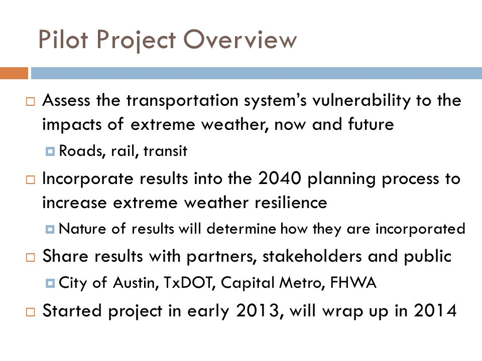 Pilot Project Overview  Assess the transportation system's vulnerability to the impacts of extreme weather, now and future  Roads, rail, transit  Incorporate results into the 2040 planning process to increase extreme weather resilience  Nature of results will determine how they are incorporated  Share results with partners, stakeholders and public  City of Austin, TxDOT, Capital Metro, FHWA  Started project in early 2013, will wrap up in 2014