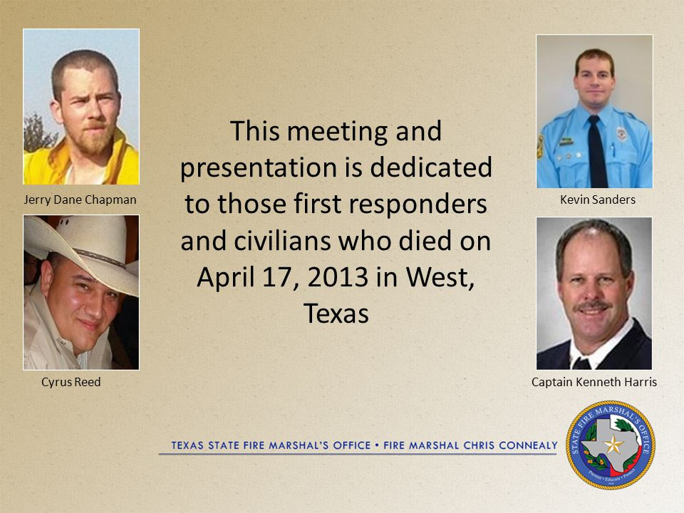 This meeting and presentation is dedicated to those first responders and civilians who died on April 17, 2013 in West, Texas Jerry Dane Chapman Cyrus Reed Kevin Sanders Captain Kenneth Harris